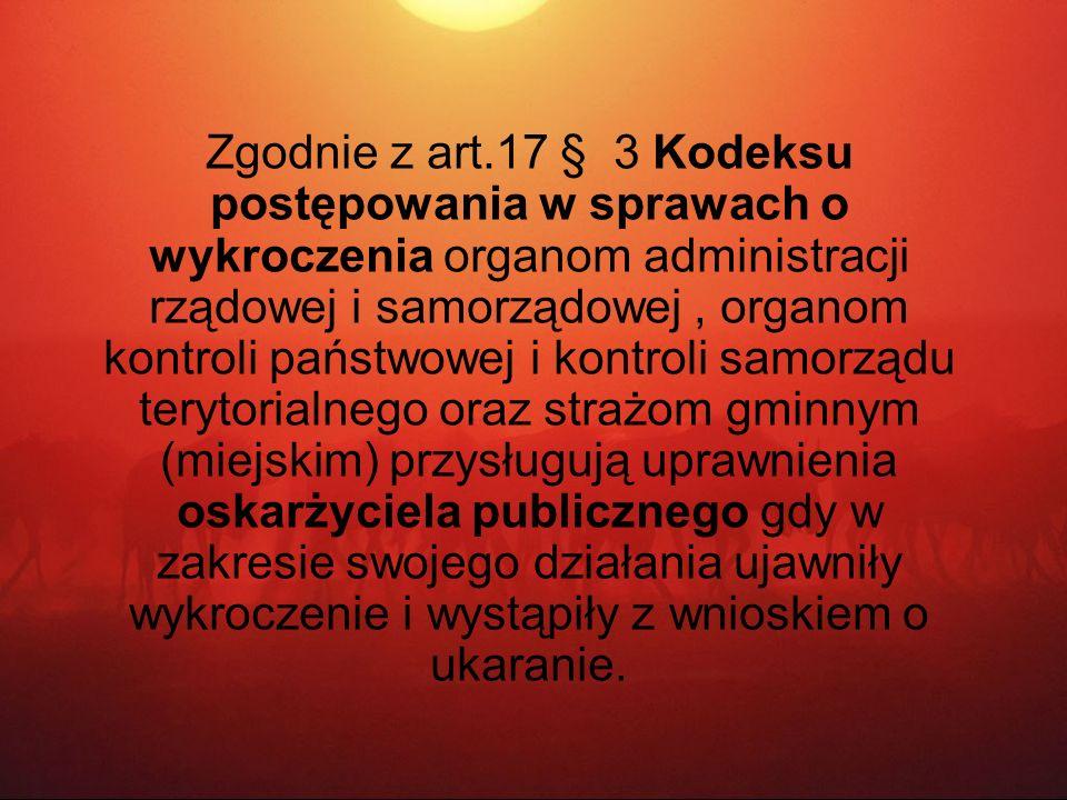 Zgodnie z art.17 § 3 Kodeksu postępowania w sprawach o wykroczenia organom administracji rządowej i samorządowej, organom kontroli państwowej i kontro