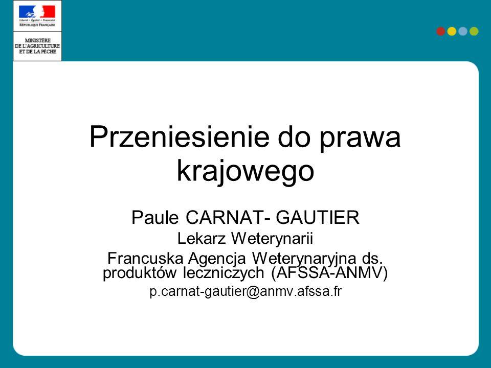 Przeniesienie do prawa krajowego Paule CARNAT- GAUTIER Lekarz Weterynarii Francuska Agencja Weterynaryjna ds. produktów leczniczych (AFSSA-ANMV) p.car