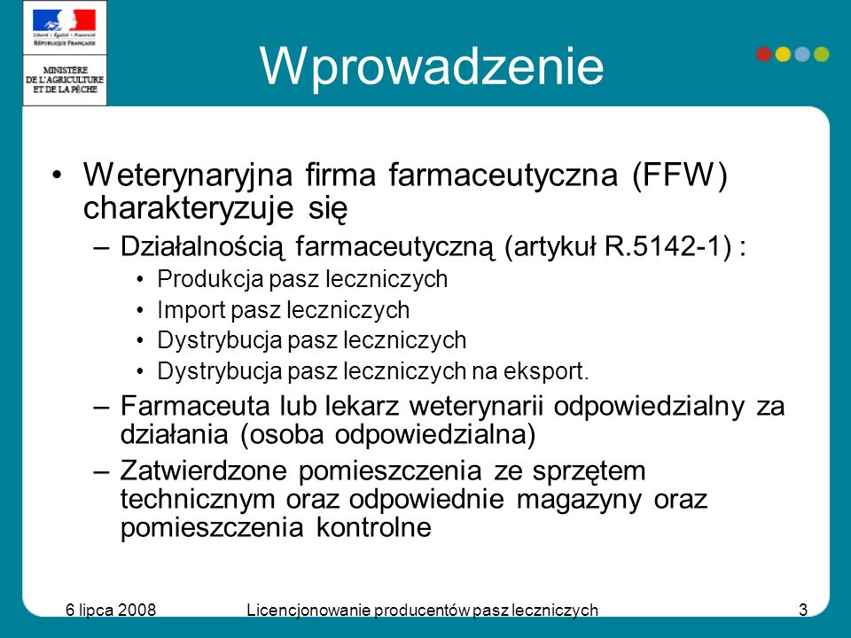 6 lipca 2008Licencjonowanie producentów pasz leczniczych3 Wprowadzenie Weterynaryjna firma farmaceutyczna (FFW) charakteryzuje się –Działalnością farm