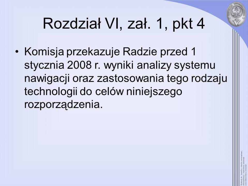 Rozdział VI, zał. 1, pkt 4 Komisja przekazuje Radzie przed 1 stycznia 2008 r. wyniki analizy systemu nawigacji oraz zastosowania tego rodzaju technolo