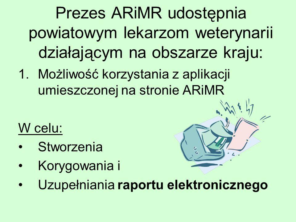Prezes ARiMR udostępnia powiatowym lekarzom weterynarii działającym na obszarze kraju: 1.Możliwość korzystania z aplikacji umieszczonej na stronie ARiMR W celu: Stworzenia Korygowania i Uzupełniania raportu elektronicznego