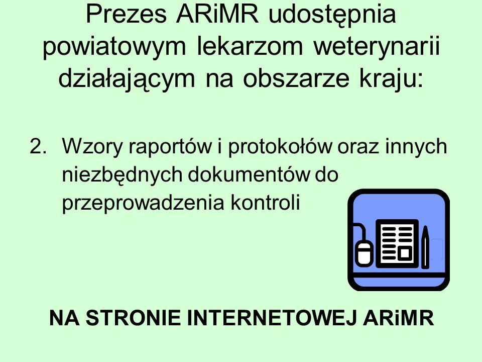 Prezes ARiMR udostępnia powiatowym lekarzom weterynarii działającym na obszarze kraju: 2.Wzory raportów i protokołów oraz innych niezbędnych dokumentów do przeprowadzenia kontroli NA STRONIE INTERNETOWEJ ARiMR