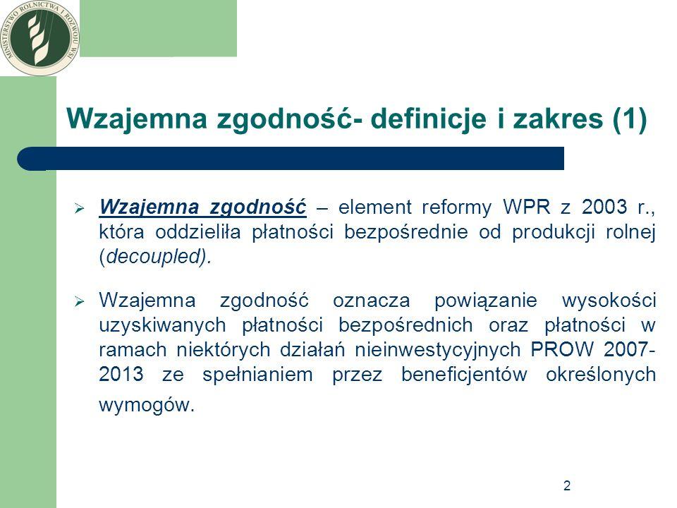 3 Wzajemna zgodność- definicje i zakres (2) Wymogi w ramach wzajemnej zgodności obejmują: utrzymanie gruntów wchodzących w skład gospodarstwa w Dobrej Kulturze Rolnej zgodnie z ochroną środowiska (Good Agricultural and Enviromental Conditions – GAEC) normy obowiązują od 2004 r., obecnie określone są w załączniku III do rozporządzenia Rady nr 73/2009, podstawowe wymogi z zakresu zarządzania (Statutory Management Requirements – SMR) określone w załączniku II do rozporządzenia Rady nr 73/2009 – obowiązują od 1 stycznia 2009 r.