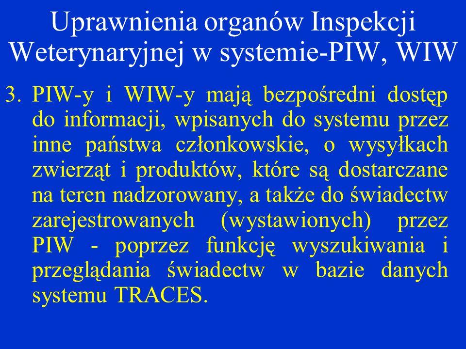 3.PIW-y i WIW-y mają bezpośredni dostęp do informacji, wpisanych do systemu przez inne państwa członkowskie, o wysyłkach zwierząt i produktów, które są dostarczane na teren nadzorowany, a także do świadectw zarejestrowanych (wystawionych) przez PIW - poprzez funkcję wyszukiwania i przeglądania świadectw w bazie danych systemu TRACES.
