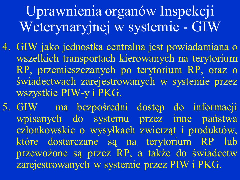 Uprawnienia organów Inspekcji Weterynaryjnej w systemie - GIW 4.GIW jako jednostka centralna jest powiadamiana o wszelkich transportach kierowanych na terytorium RP, przemieszczanych po terytorium RP, oraz o świadectwach zarejestrowanych w systemie przez wszystkie PIW-y i PKG.