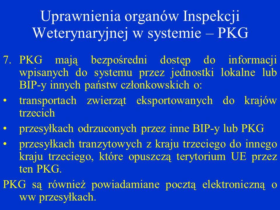 Uprawnienia organów Inspekcji Weterynaryjnej w systemie – PKG 7.PKG mają bezpośredni dostęp do informacji wpisanych do systemu przez jednostki lokalne lub BIP-y innych państw członkowskich o: transportach zwierząt eksportowanych do krajów trzecich przesyłkach odrzuconych przez inne BIP-y lub PKG przesyłkach tranzytowych z kraju trzeciego do innego kraju trzeciego, które opuszczą terytorium UE przez ten PKG.