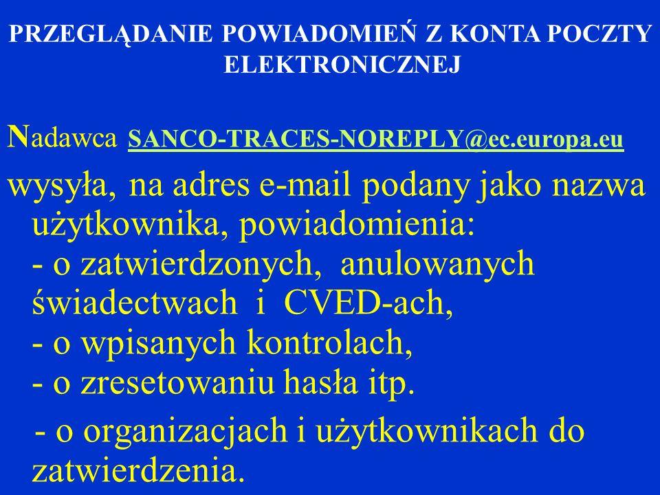 N adawca SANCO-TRACES-NOREPLY@ec.europa.eu wysyła, na adres e-mail podany jako nazwa użytkownika, powiadomienia: - o zatwierdzonych, anulowanych świadectwach i CVED-ach, - o wpisanych kontrolach, - o zresetowaniu hasła itp.