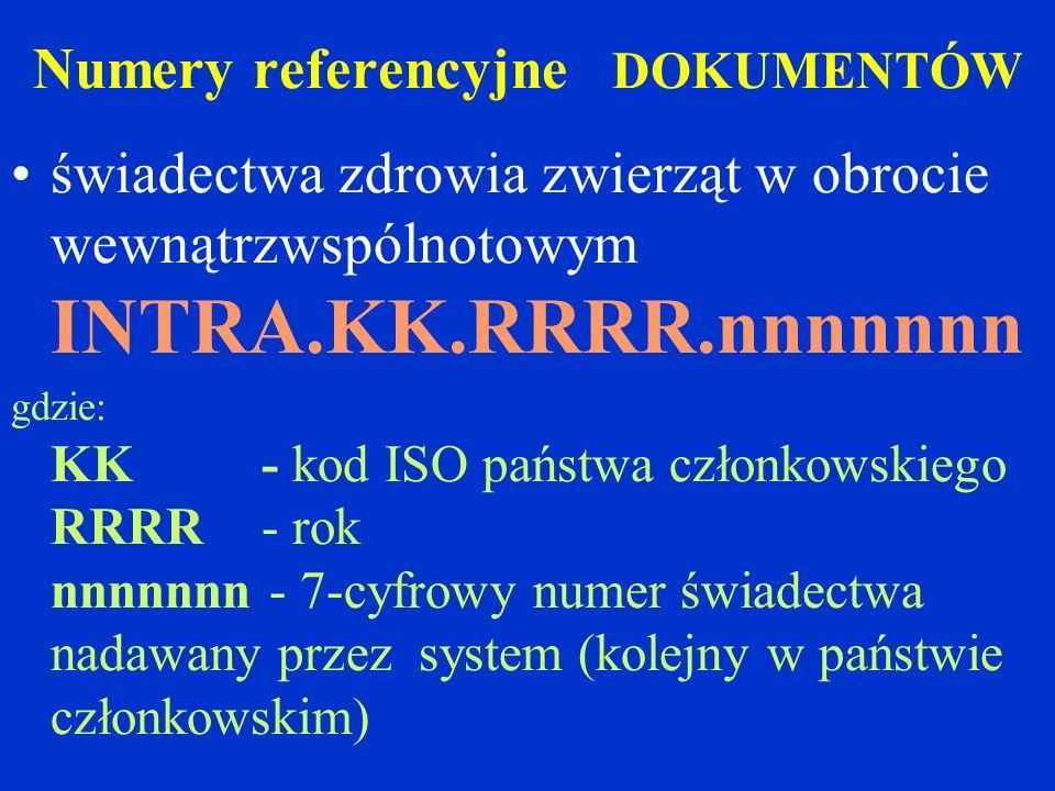 Numery referencyjne DOKUMENTÓW świadectwa zdrowia zwierząt w obrocie wewnątrzwspólnotowym INTRA.KK.RRRR.nnnnnnn gdzie: KK - kod ISO państwa członkowskiego RRRR - rok nnnnnnn - 7-cyfrowy numer świadectwa nadawany przez system (kolejny w państwie członkowskim)