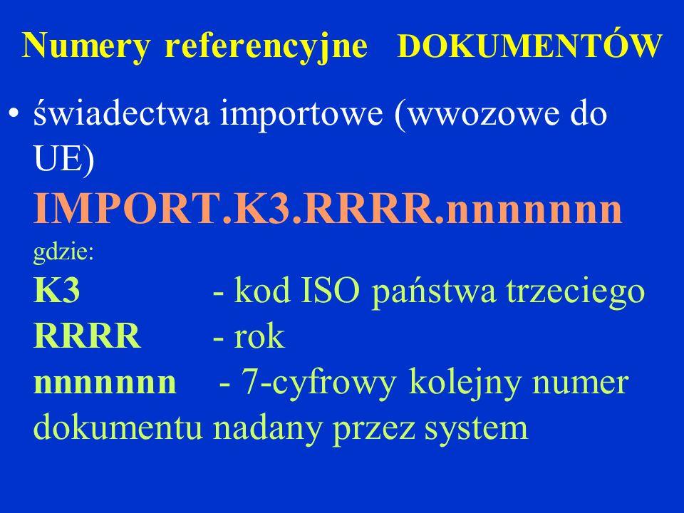 Numery referencyjne DOKUMENTÓW świadectwa importowe (wwozowe do UE) IMPORT.K3.RRRR.nnnnnnn gdzie: K3- kod ISO państwa trzeciego RRRR - rok nnnnnnn - 7-cyfrowy kolejny numer dokumentu nadany przez system