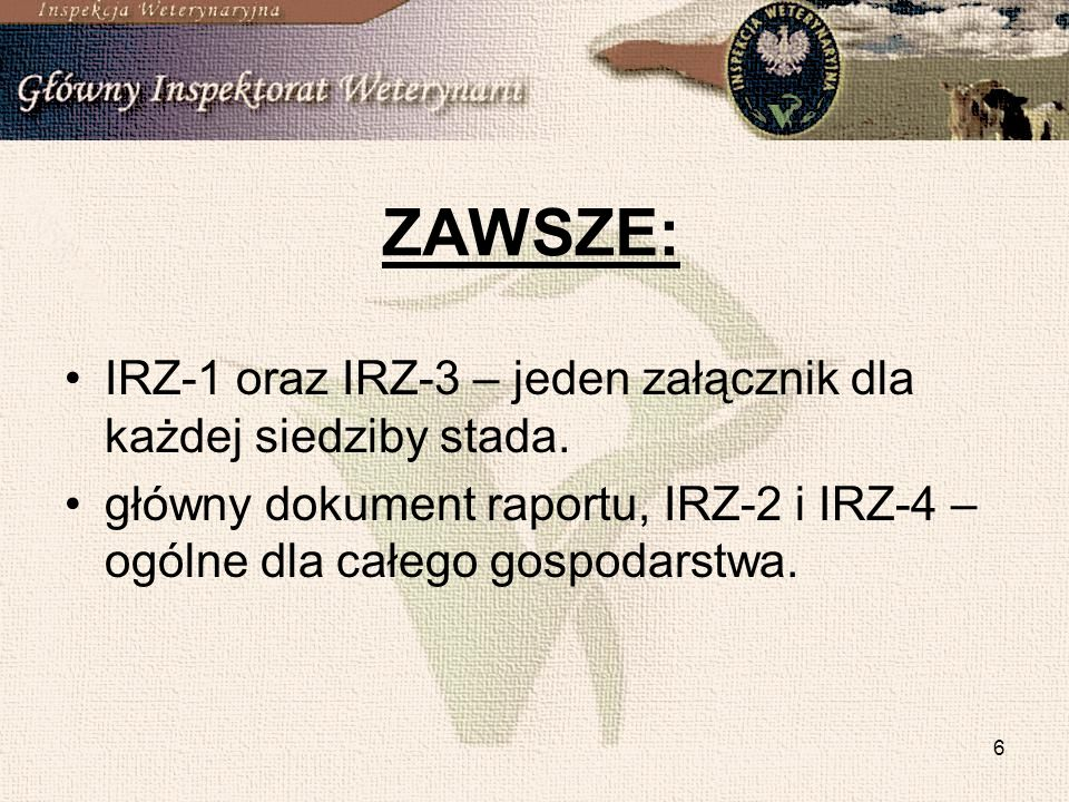 6 ZAWSZE: IRZ-1 oraz IRZ-3 – jeden załącznik dla każdej siedziby stada. główny dokument raportu, IRZ-2 i IRZ-4 – ogólne dla całego gospodarstwa.