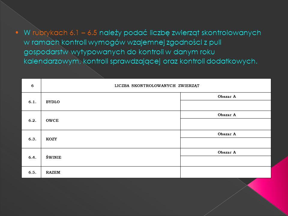 W rubrykach 6.1 – 6.5 należy podać liczbę zwierząt skontrolowanych w ramach kontroli wymogów wzajemnej zgodności z puli gospodarstw wytypowanych do ko