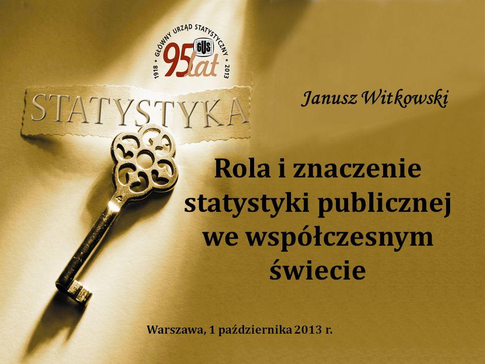 Rola i znaczenie statystyki publicznej we współczesnym świecie Janusz Witkowski Warszawa, 1 października 2013 r.