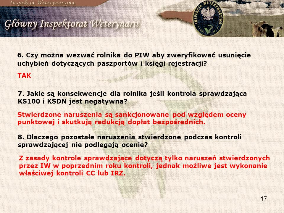 17 6. Czy można wezwać rolnika do PIW aby zweryfikować usunięcie uchybień dotyczących paszportów i księgi rejestracji? TAK 7. Jakie są konsekwencje dl