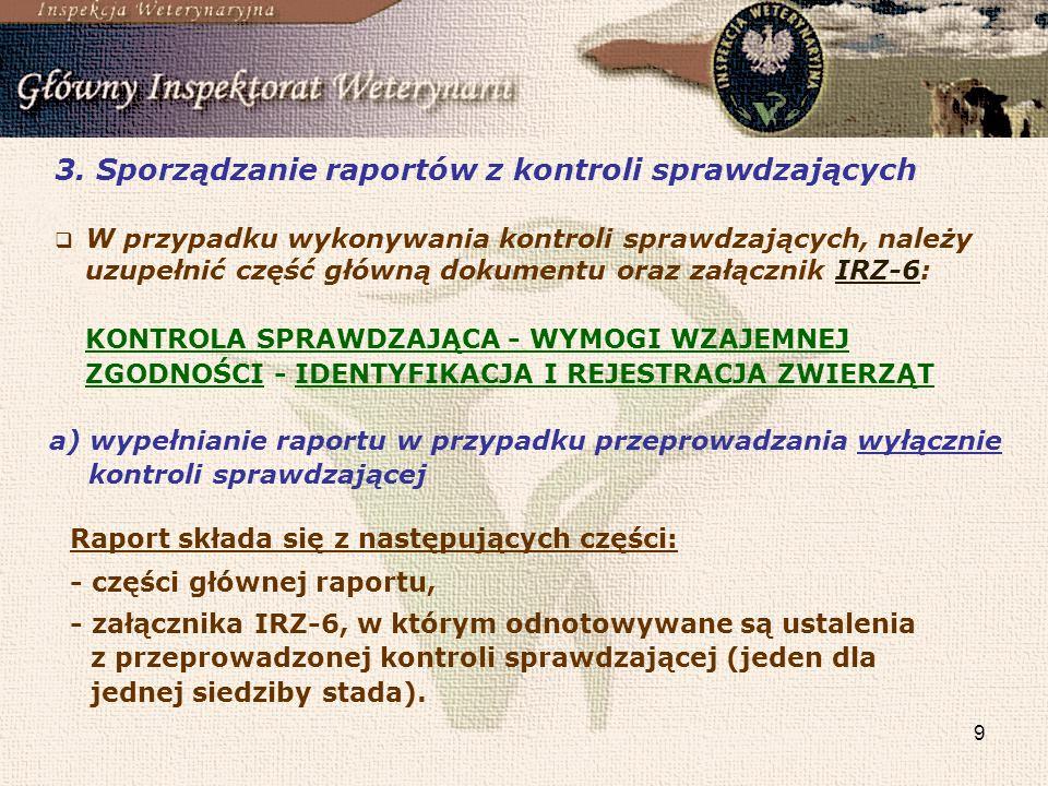 10 b)wypełnianie raportu w przypadku przeprowadzania jednoczesnej kontroli sprawdzającej, kontroli identyfikacji i rejestracji zwierząt zgodnie z rozporządzeniami Komisji (WE) nr 1082/2003 i 1505/2006 oraz kontroli wymogów wzajemnej zgodności Raport składa się z następujących części: - części głównej raportu, - załącznika IRZ-1, w którym odnotowywane są ustalenia dotyczące bieżącej kontroli wymogów wzajemnej zgodności w obszarze A (jeden dla jednej siedziby stada), - załącznika IRZ-2, - załącznika IRZ-3, w którym odnotowywane są ustalenia dotyczące bieżącej kontroli wymogów wzajemnej zgodności w obszarze B (jeden dla jednej siedziby stada), - załącznika IRZ-4, - załącznika IRZ-6, w którym odnotowywane są ustalenia z przeprowadzonej kontroli sprawdzającej (jeden zbiorczy dla całego gospodarstwa).