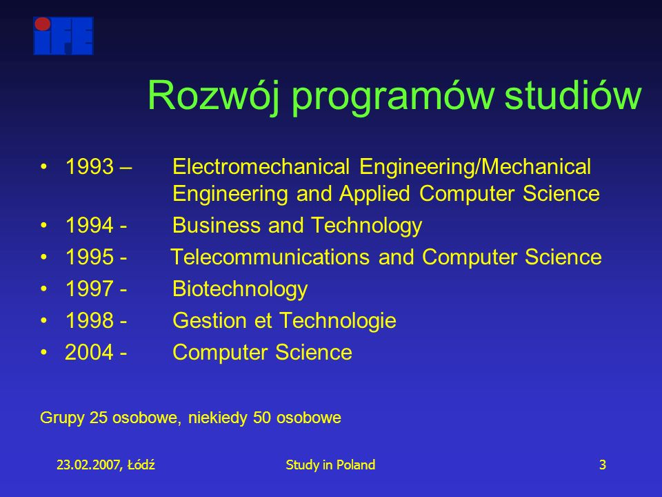 23.02.2007, ŁódźStudy in Poland3 Rozwój programów studiów 1993 – Electromechanical Engineering/Mechanical Engineering and Applied Computer Science 1994 - Business and Technology 1995 - Telecommunications and Computer Science 1997 - Biotechnology 1998 - Gestion et Technologie 2004 - Computer Science Grupy 25 osobowe, niekiedy 50 osobowe