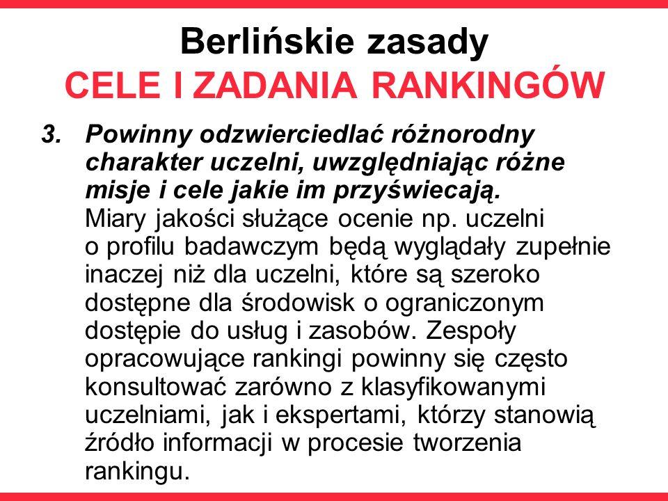 Berlińskie zasady CELE I ZADANIA RANKINGÓW 3.Powinny odzwierciedlać różnorodny charakter uczelni, uwzględniając różne misje i cele jakie im przyświeca