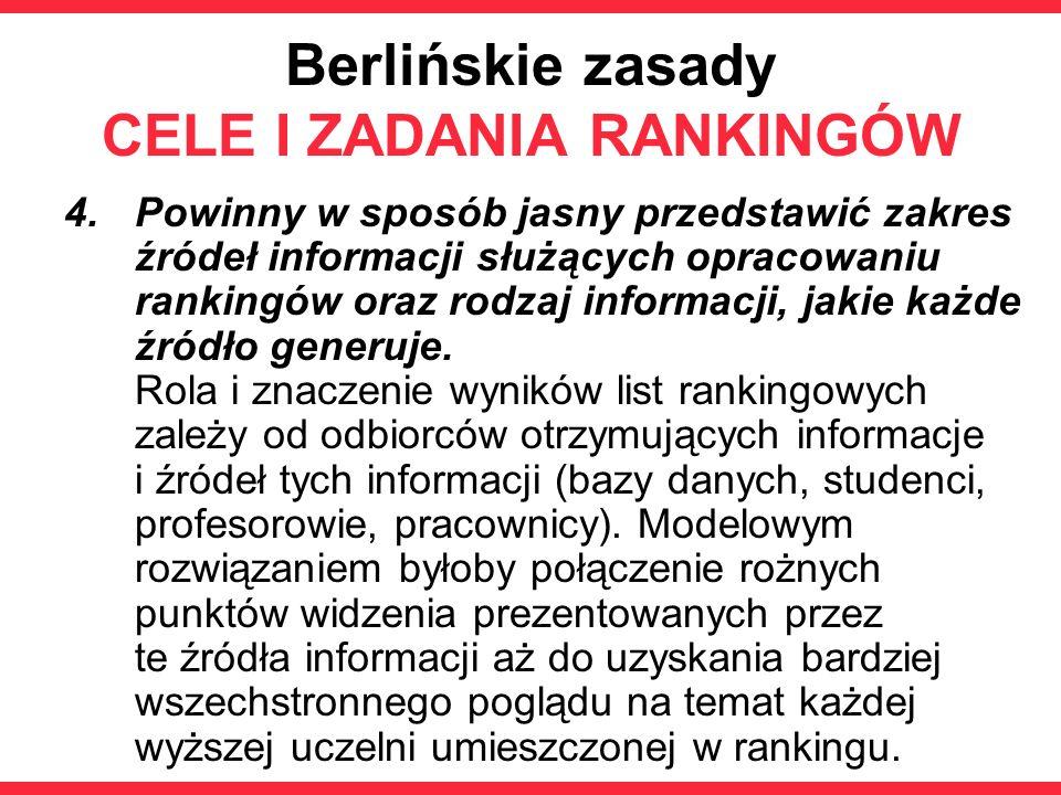 Berlińskie zasady CELE I ZADANIA RANKINGÓW 4.Powinny w sposób jasny przedstawić zakres źródeł informacji służących opracowaniu rankingów oraz rodzaj informacji, jakie każde źródło generuje.