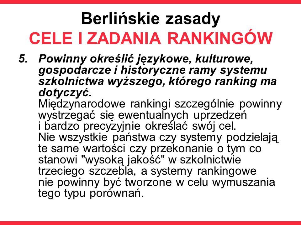 Berlińskie zasady CELE I ZADANIA RANKINGÓW 5.Powinny określić językowe, kulturowe, gospodarcze i historyczne ramy systemu szkolnictwa wyższego, którego ranking ma dotyczyć.