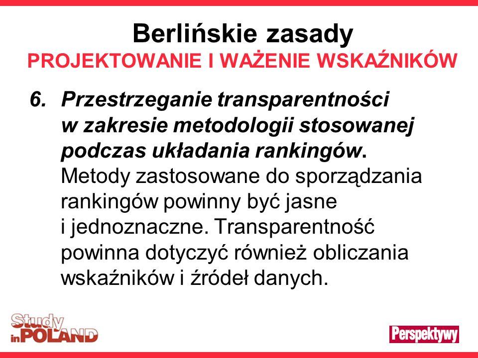 Berlińskie zasady PROJEKTOWANIE I WAŻENIE WSKAŹNIKÓW 6.Przestrzeganie transparentności w zakresie metodologii stosowanej podczas układania rankingów.