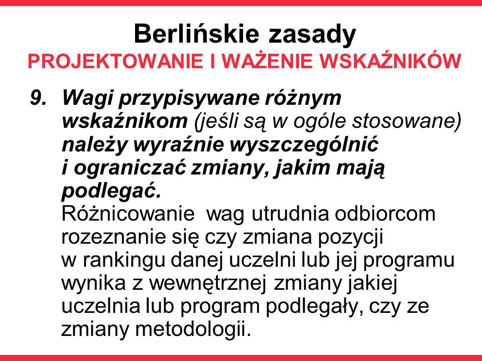 Berlińskie zasady PROJEKTOWANIE I WAŻENIE WSKAŹNIKÓW 9.Wagi przypisywane różnym wskaźnikom (jeśli są w ogóle stosowane) należy wyraźnie wyszczególnić