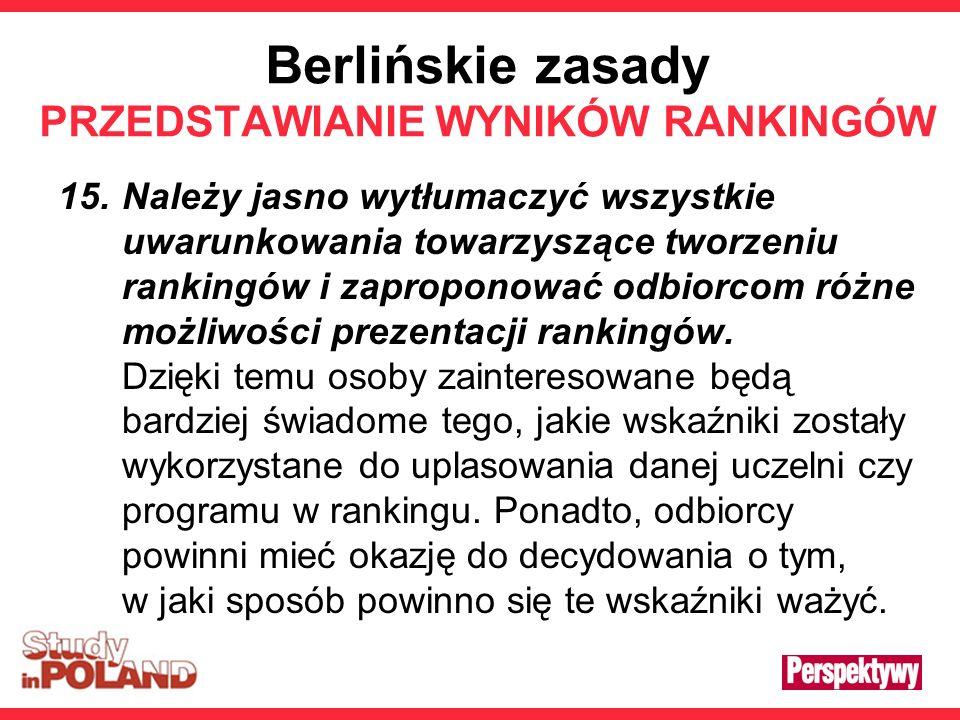 Berlińskie zasady PRZEDSTAWIANIE WYNIKÓW RANKINGÓW 15.Należy jasno wytłumaczyć wszystkie uwarunkowania towarzyszące tworzeniu rankingów i zaproponować odbiorcom różne możliwości prezentacji rankingów.