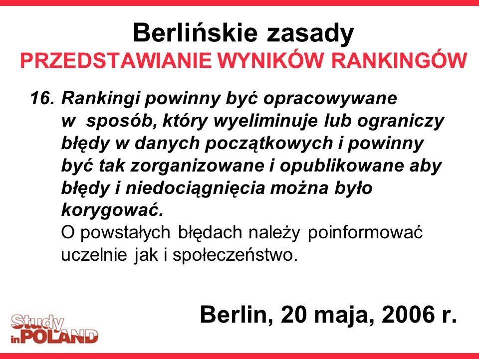 Berlińskie zasady PRZEDSTAWIANIE WYNIKÓW RANKINGÓW 16.Rankingi powinny być opracowywane w sposób, który wyeliminuje lub ograniczy błędy w danych początkowych i powinny być tak zorganizowane i opublikowane aby błędy i niedociągnięcia można było korygować.