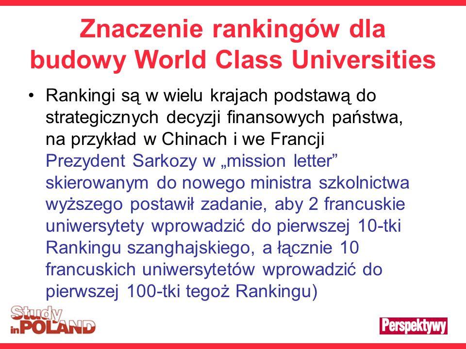 Znaczenie rankingów dla budowy World Class Universities Rankingi są w wielu krajach podstawą do strategicznych decyzji finansowych państwa, na przykład w Chinach i we Francji Prezydent Sarkozy w mission letter skierowanym do nowego ministra szkolnictwa wyższego postawił zadanie, aby 2 francuskie uniwersytety wprowadzić do pierwszej 10-tki Rankingu szanghajskiego, a łącznie 10 francuskich uniwersytetów wprowadzić do pierwszej 100-tki tegoż Rankingu)