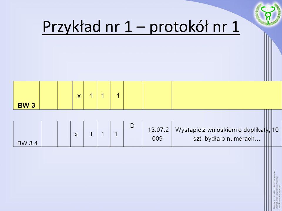 Przykład nr 1 – protokół nr 1 BW 3 x 11 1 BW 3.4 x 11 1 D 13.07.2 009 Wystąpić z wnioskiem o duplikaty; 10 szt. bydła o numerach…