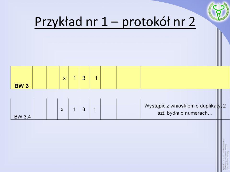 Przykład nr 1 – protokół nr 2 BW 3 x 13 1 BW 3.4 x 13 1 Wystąpić z wnioskiem o duplikaty; 2 szt. bydła o numerach…