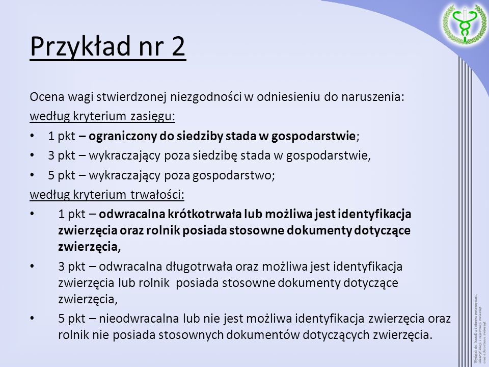 Przykład nr 2 Ocena wagi stwierdzonej niezgodności w odniesieniu do naruszenia: według kryterium zasięgu: 1 pkt – ograniczony do siedziby stada w gosp