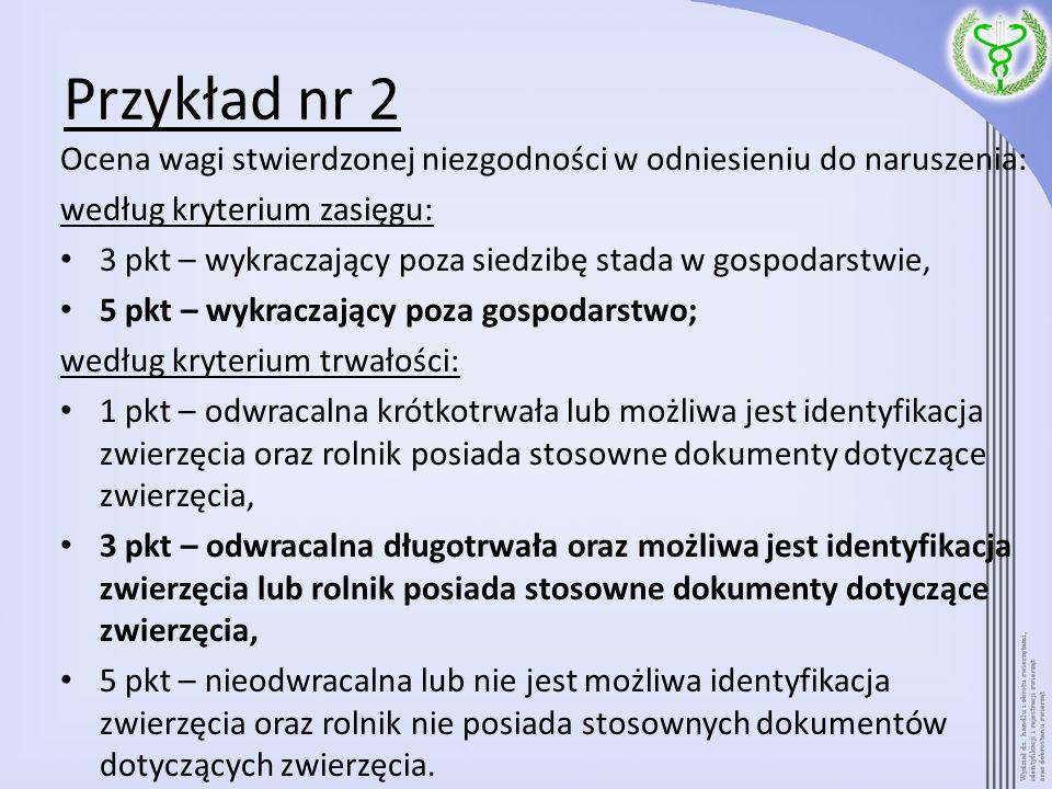 Przykład nr 2 Ocena wagi stwierdzonej niezgodności w odniesieniu do naruszenia: według kryterium zasięgu: 3 pkt – wykraczający poza siedzibę stada w g
