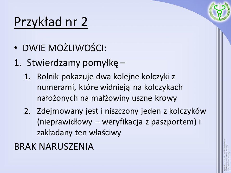 Przykład nr 2 DWIE MOŻLIWOŚCI: 1.Stwierdzamy pomyłkę – 1.Rolnik pokazuje dwa kolejne kolczyki z numerami, które widnieją na kolczykach nałożonych na m
