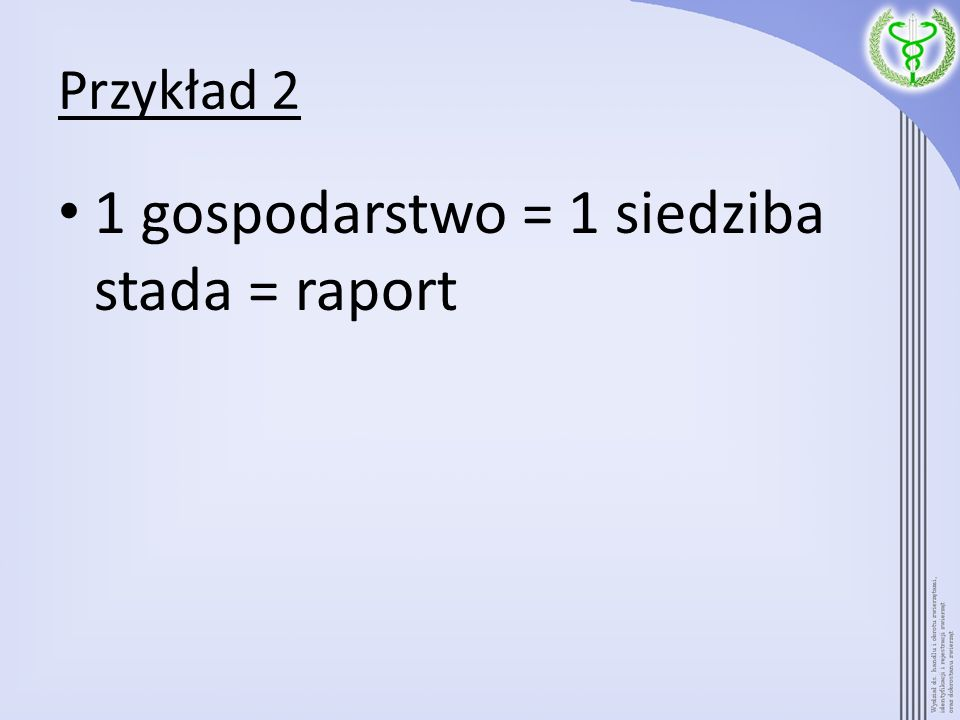 Przykład 2 1 gospodarstwo = 1 siedziba stada = raport