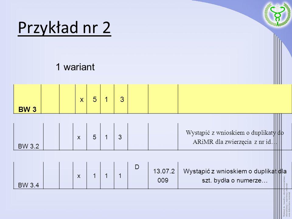 Przykład nr 2 BW 3 x 51 3 BW 3.4 x 11 1 D 13.07.2 009 Wystąpić z wnioskiem o duplikat dla szt. bydła o numerze… BW 3.2 x 51 3 Wystąpić z wnioskiem o d