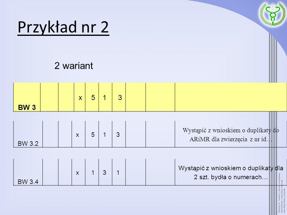 Przykład nr 2 BW 3 x 51 3 BW 3.4 x 13 1 Wystąpić z wnioskiem o duplikaty dla 2 szt. bydła o numerach… BW 3.2 x 51 3 Wystąpić z wnioskiem o duplikaty d