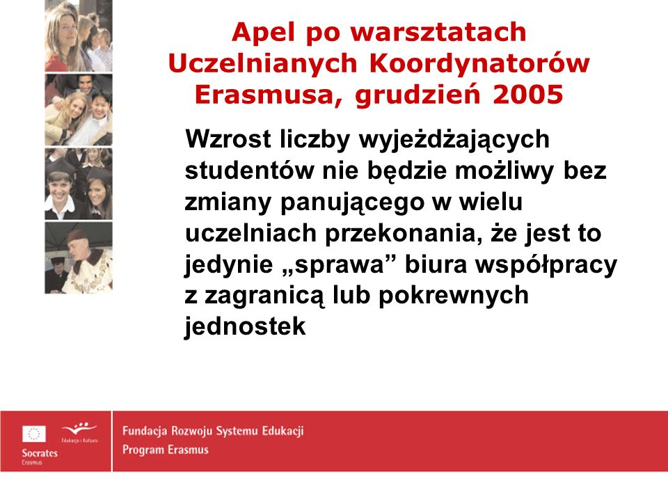 Apel po warsztatach Uczelnianych Koordynatorów Erasmusa, grudzień 2005 Wzrost liczby wyjeżdżających studentów nie będzie możliwy bez zmiany panującego w wielu uczelniach przekonania, że jest to jedynie sprawa biura współpracy z zagranicą lub pokrewnych jednostek