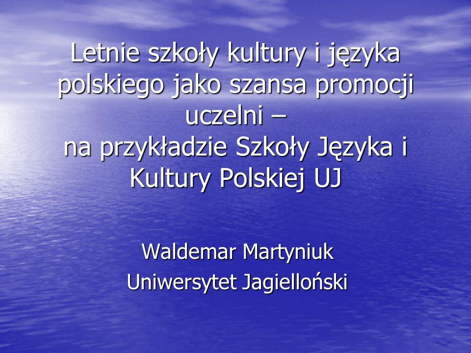 Letnie szkoły kultury i języka polskiego jako szansa promocji uczelni – na przykładzie Szkoły Języka i Kultury Polskiej UJ Waldemar Martyniuk Uniwersytet Jagielloński