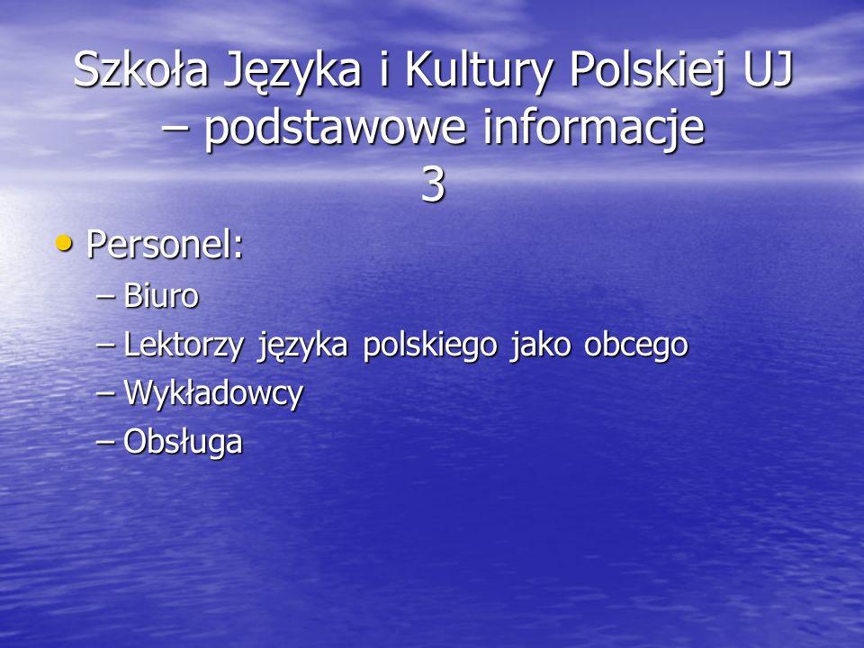 Szkoła Języka i Kultury Polskiej UJ – podstawowe informacje 3 Personel: Personel: –Biuro –Lektorzy języka polskiego jako obcego –Wykładowcy –Obsługa