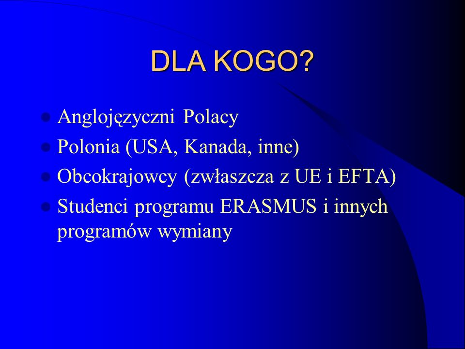 DLA KOGO? Anglojęzyczni Polacy Polonia (USA, Kanada, inne) Obcokrajowcy (zwłaszcza z UE i EFTA) Studenci programu ERASMUS i innych programów wymiany