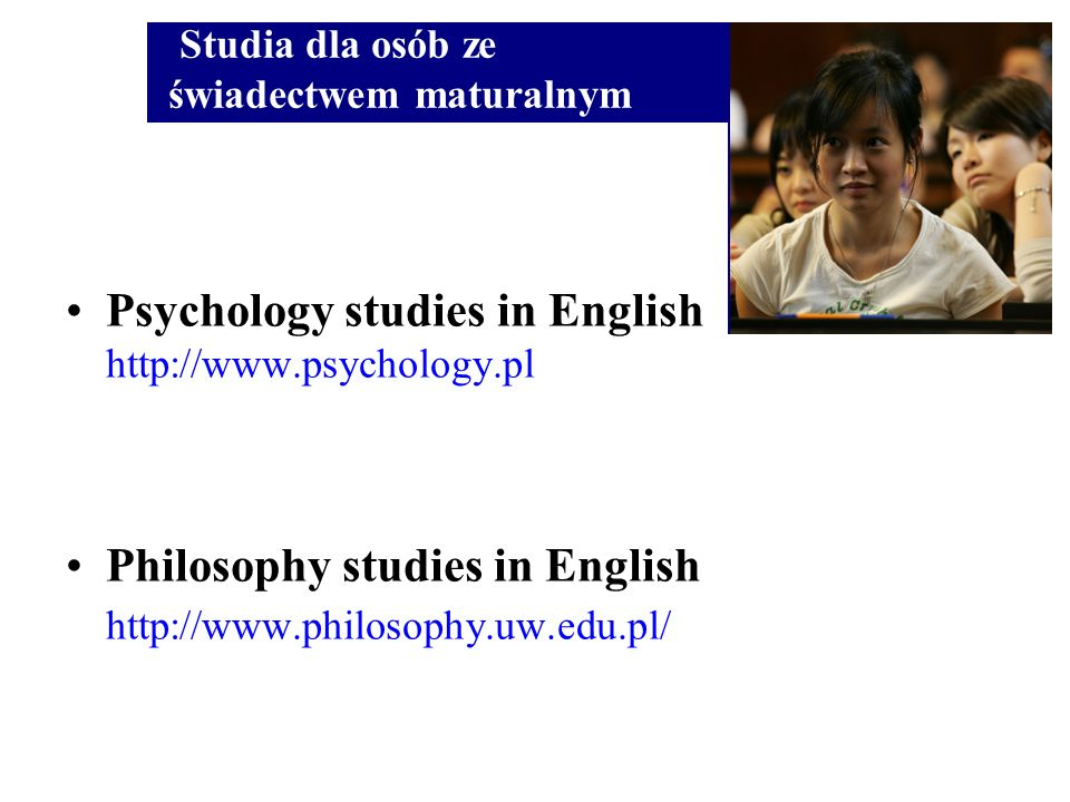 Psychology studies in English http://www.psychology.pl Philosophy studies in English http://www.philosophy.uw.edu.pl/ Studia dla osób ze świadectwem m