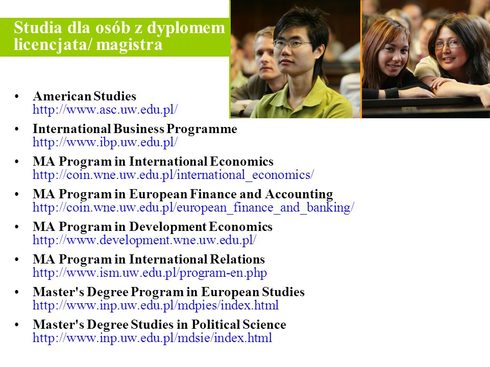 American Studies http://www.asc.uw.edu.pl/ International Business Programme http://www.ibp.uw.edu.pl/ MA Program in International Economics http://coin.wne.uw.edu.pl/international_economics/ MA Program in European Finance and Accounting http://coin.wne.uw.edu.pl/european_finance_and_banking/ MA Program in Development Economics http://www.development.wne.uw.edu.pl/ MA Program in International Relations http://www.ism.uw.edu.pl/program-en.php Master s Degree Program in European Studies http://www.inp.uw.edu.pl/mdpies/index.html Master s Degree Studies in Political Science http://www.inp.uw.edu.pl/mdsie/index.html Studia dla osób z dyplomem licencjata/ magistra