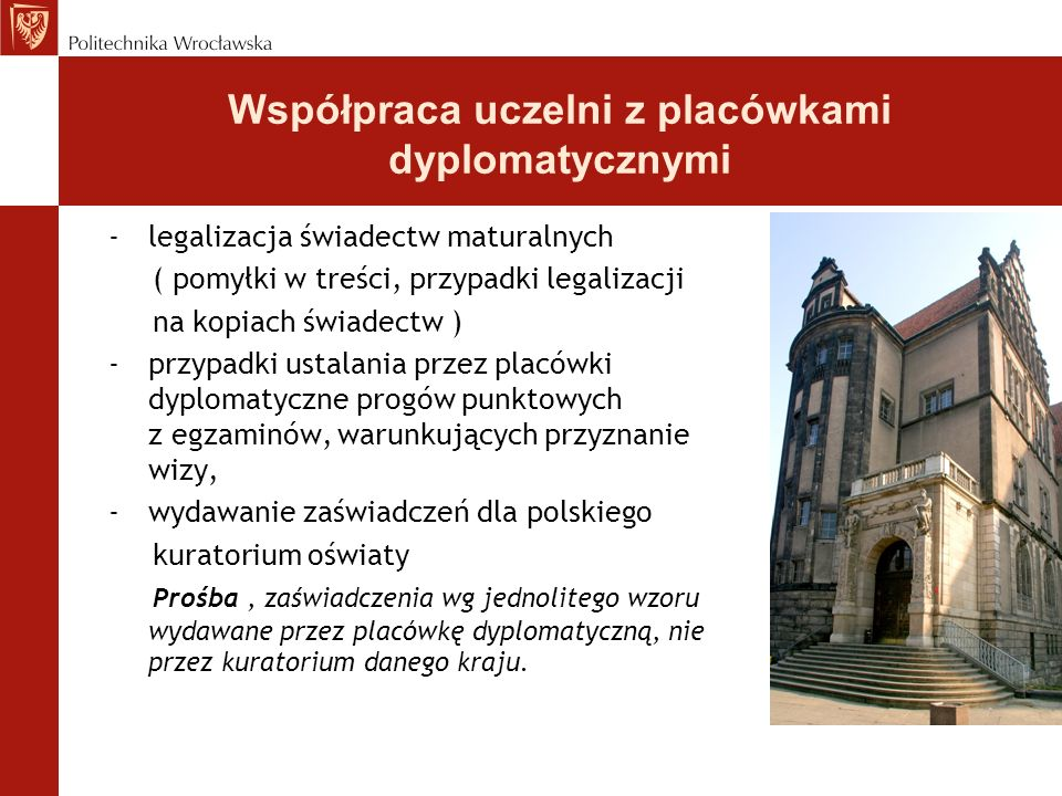 Współpraca uczelni z placówkami dyplomatycznymi -legalizacja świadectw maturalnych ( pomyłki w treści, przypadki legalizacji na kopiach świadectw ) -przypadki ustalania przez placówki dyplomatyczne progów punktowych z egzaminów, warunkujących przyznanie wizy, -wydawanie zaświadczeń dla polskiego kuratorium oświaty Prośba, zaświadczenia wg jednolitego wzoru wydawane przez placówkę dyplomatyczną, nie przez kuratorium danego kraju.