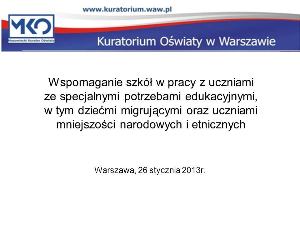 Wspomaganie szkół w pracy z uczniami ze specjalnymi potrzebami edukacyjnymi, w tym dziećmi migrującymi oraz uczniami mniejszości narodowych i etnicznych Warszawa, 26 stycznia 2013r.