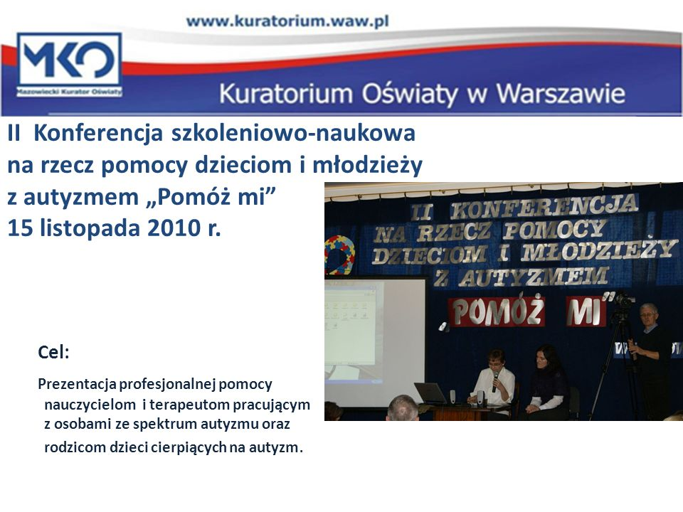 II Konferencja szkoleniowo-naukowa na rzecz pomocy dzieciom i młodzieży z autyzmem Pomóż mi 15 listopada 2010 r. Cel: Prezentacja profesjonalnej pomoc