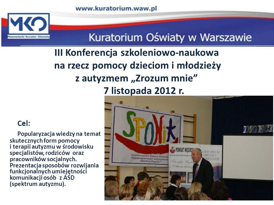 III Konferencja szkoleniowo-naukowa na rzecz pomocy dzieciom i młodzieży z autyzmem Zrozum mnie 7 listopada 2012 r. Cel: Popularyzacja wiedzy na temat