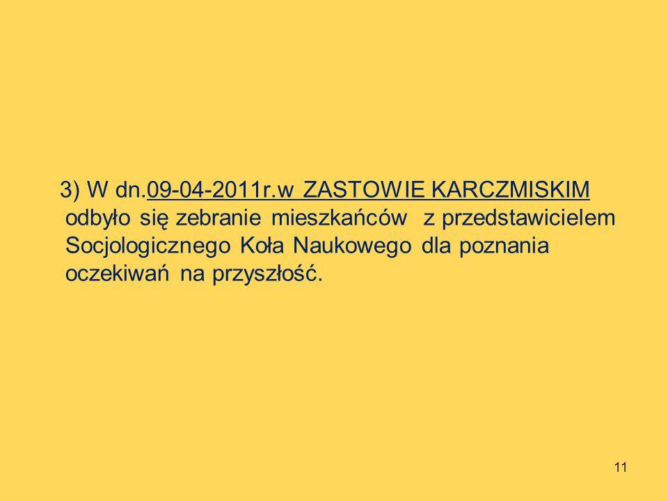 3) W dn.09-04-2011r.w ZASTOWIE KARCZMISKIM odbyło się zebranie mieszkańców z przedstawicielem Socjologicznego Koła Naukowego dla poznania oczekiwań na