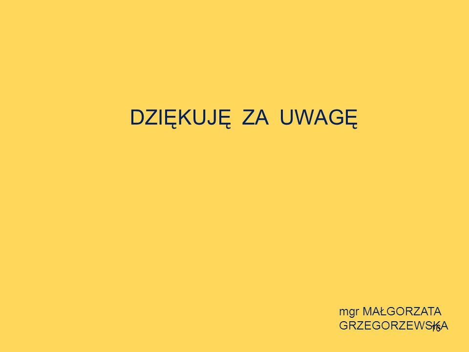 DZIĘKUJĘ ZA UWAGĘ mgr MAŁGORZATA GRZEGORZEWSKA 16