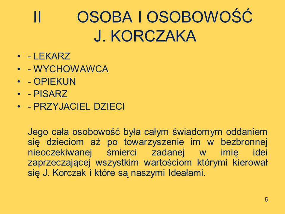 II OSOBA I OSOBOWOŚĆ J. KORCZAKA - LEKARZ - WYCHOWAWCA - OPIEKUN - PISARZ - PRZYJACIEL DZIECI Jego cała osobowość była całym świadomym oddaniem się dz