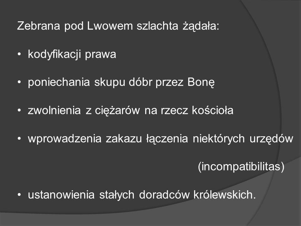Zebrana pod Lwowem szlachta żądała: kodyfikacji prawa poniechania skupu dóbr przez Bonę zwolnienia z ciężarów na rzecz kościoła wprowadzenia zakazu łą