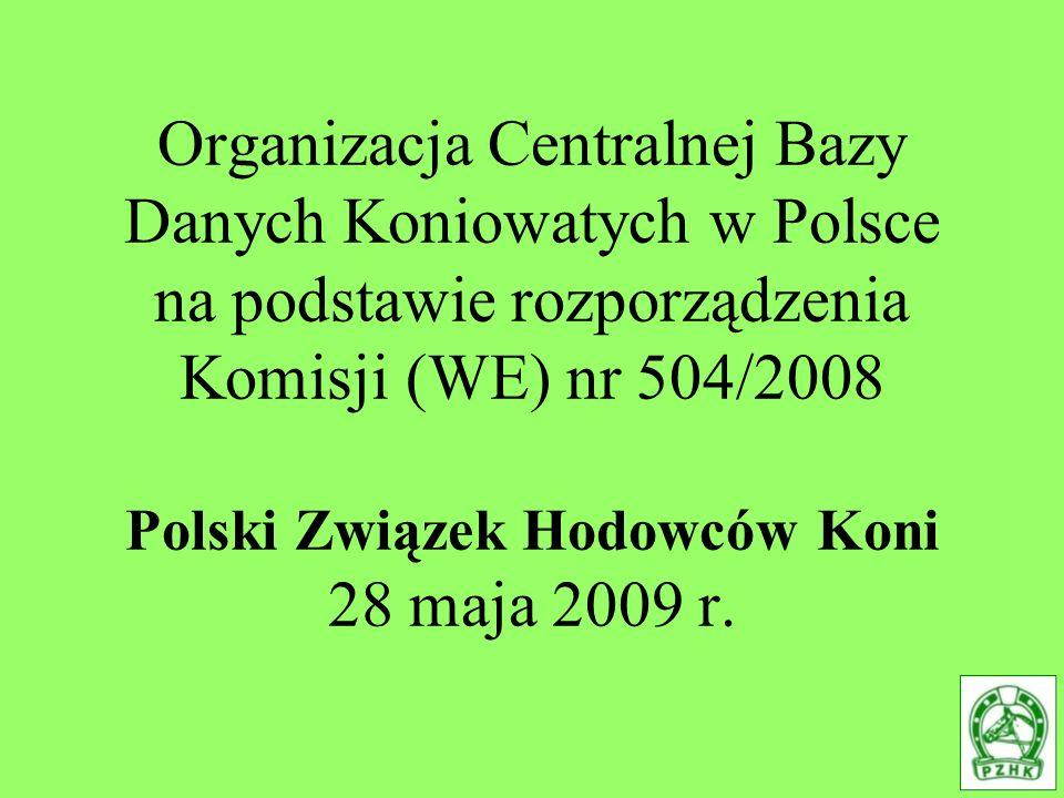 Organizacja Centralnej Bazy Danych Koniowatych w Polsce na podstawie rozporządzenia Komisji (WE) nr 504/2008 Polski Związek Hodowców Koni 28 maja 2009